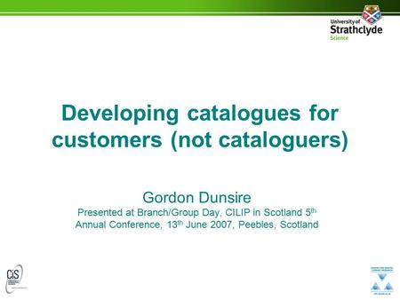Developing catalogues for customers (not cataloguers) Gordon Dunsire Presented at Branch/Group Day, CILIP in Scotland 5 th Annual Conference, 13 th June.