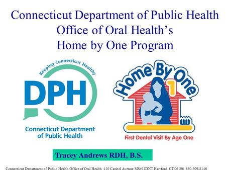 Connecticut Department of Public Health Office of Oral Health's Home by One Program Tracey Andrews RDH, B.S. Connecticut Department of Public Health Office.
