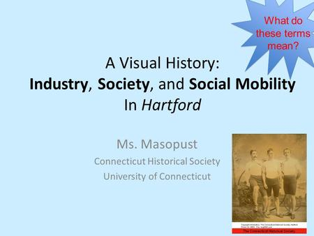 A Visual History: Industry, Society, and Social Mobility In Hartford Ms. Masopust Connecticut Historical Society University of Connecticut What do these.