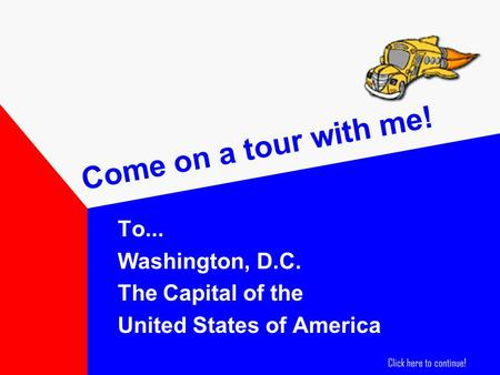 Come on a tour with me! To... Washington, D.C. The Capital of the United States of America Click here to continue!