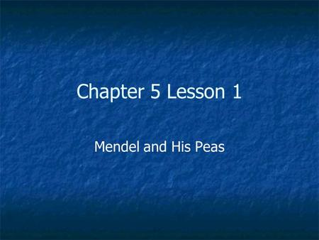 Chapter 5 Lesson 1 Mendel and His Peas.