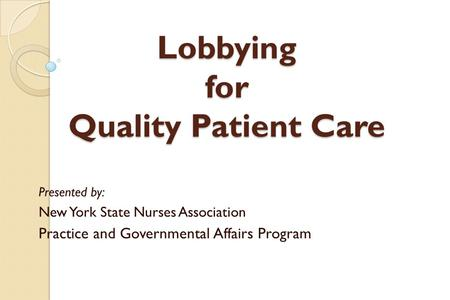 Lobbying for Quality Patient Care Presented by: New York State Nurses Association Practice and Governmental Affairs Program.