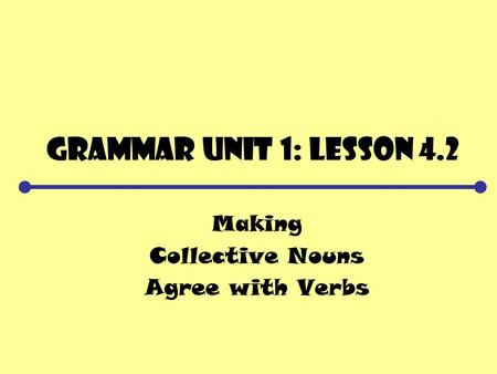 Grammar Unit 1: Lesson 4.2 Making Collective Nouns Agree with Verbs.