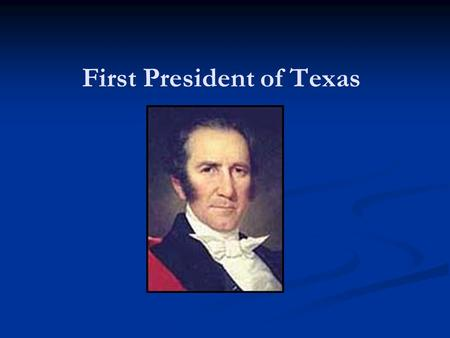 First President of Texas. Sam Houston Leader of the Texas Army during the Texas Revolution Elected as first President of Texas and Mirabeau B. Lamar as.