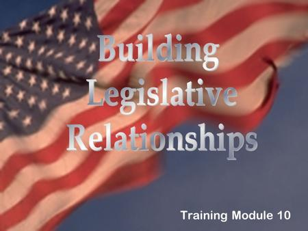 Training Module 10. What You'll Learn In This Module Why it is essential to maintain good legislative relationships. Why positive messages are key when.
