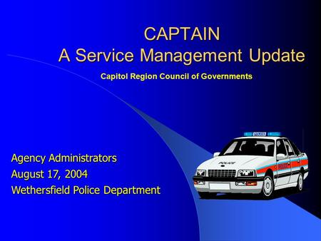 Agency Administrators August 17, 2004 Wethersfield Police Department CAPTAIN A Service Management Update Capitol Region Council of Governments.