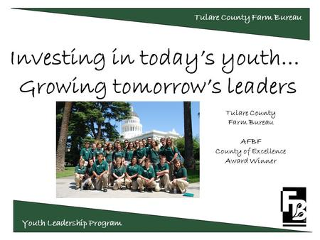 Youth Leadership Program Tulare County Farm Bureau Investing in today's youth… Growing tomorrow's leaders Tulare County Farm Bureau AFBF County of Excellence.