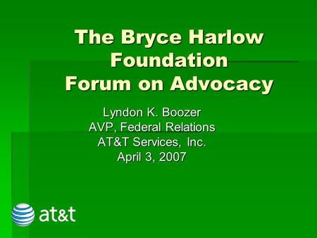 The Bryce Harlow Foundation Forum on Advocacy Lyndon K. Boozer AVP, Federal Relations AT&T Services, Inc. April 3, 2007.