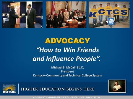 "ADVOCACY ""How to Win Friends and Influence People"". Michael B. McCall, Ed.D. President Kentucky Community and Technical College System."