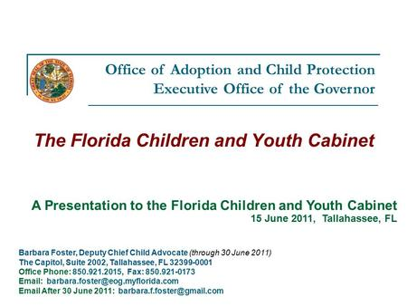 Office of Adoption and Child Protection Executive Office of the Governor The Florida Children and Youth Cabinet Barbara Foster, Deputy Chief Child Advocate.