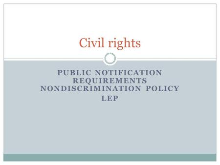 PUBLIC NOTIFICATION REQUIREMENTS NONDISCRIMINATION POLICY LEP Civil rights.