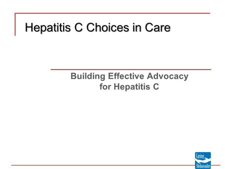 Building Effective Advocacy for Hepatitis C Hepatitis C Choices in Care.
