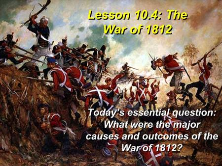 Lesson 10.4: The War of 1812 Today's essential question: What were the major causes and outcomes of the War of 1812?