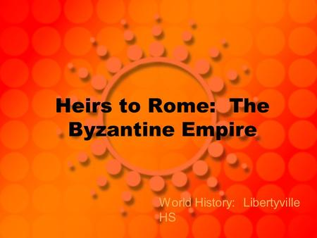Heirs to Rome: The Byzantine Empire World History: Libertyville HS.