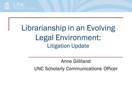 Librarianship in an Evolving Legal Environment: Litigation Update Anne Gilliland UNC Scholarly Communications Officer.