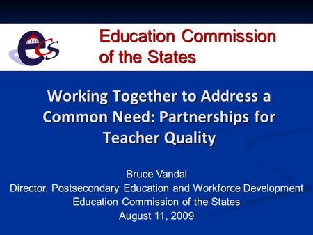 Education Commission of the States Working Together to Address a Common Need: Partnerships for Teacher Quality Bruce Vandal Director, Postsecondary Education.