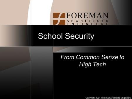 Copyright 2004 Foreman Architects Engineers School Security From Common Sense to High Tech.