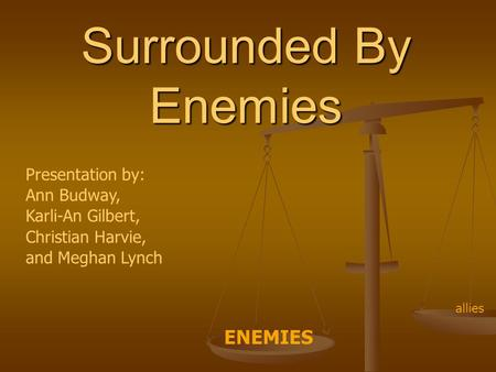 Surrounded By Enemies Presentation by: Ann Budway, Karli-An Gilbert, Christian Harvie, and Meghan Lynch ENEMIES allies.