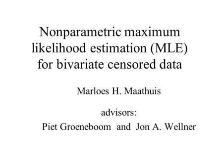 Nonparametric maximum likelihood estimation (MLE) for bivariate censored data Marloes H. Maathuis advisors: Piet Groeneboom and Jon A. Wellner.