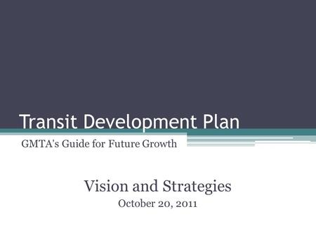 Transit Development Plan GMTA's Guide for Future Growth Vision and Strategies October 20, 2011.