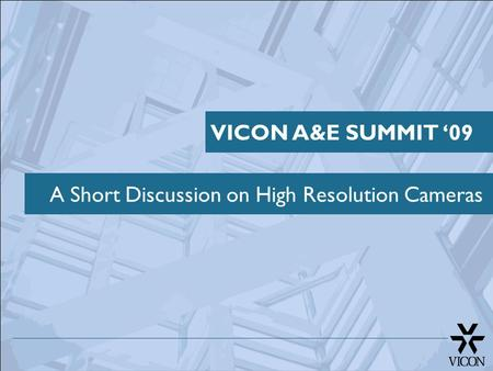 A Short Discussion on High Resolution Cameras VICON A&E SUMMIT '09.