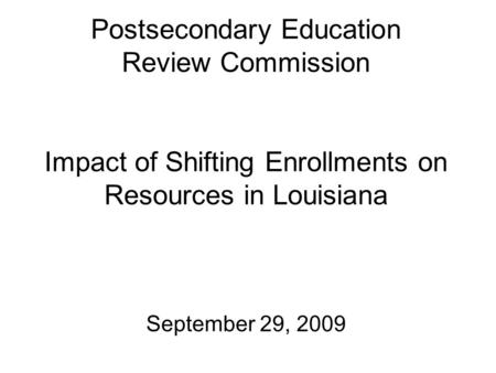 Postsecondary Education Review Commission Impact of Shifting Enrollments on Resources in Louisiana September 29, 2009.