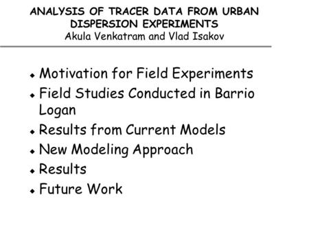 ANALYSIS OF TRACER DATA FROM URBAN DISPERSION EXPERIMENTS Akula Venkatram and Vlad Isakov  Motivation for Field Experiments  Field Studies Conducted.