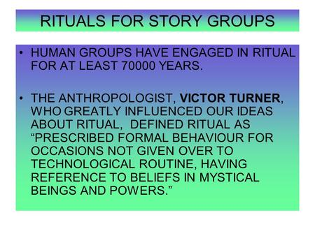 RITUALS FOR STORY GROUPS HUMAN GROUPS HAVE ENGAGED IN RITUAL FOR AT LEAST 70000 YEARS. THE ANTHROPOLOGIST, VICTOR TURNER, WHO GREATLY INFLUENCED OUR IDEAS.