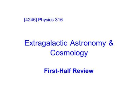 Extragalactic Astronomy & Cosmology First-Half Review [4246] Physics 316.