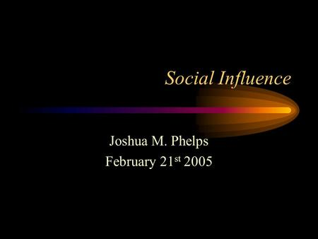 Social Influence Joshua M. Phelps February 21 st 2005.