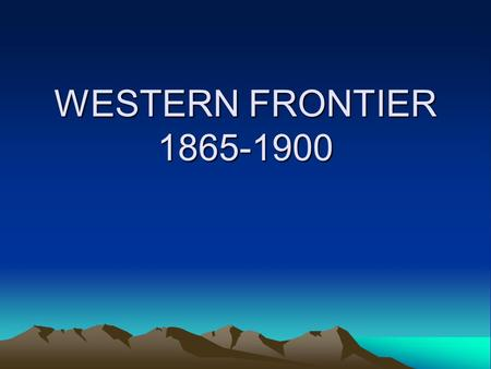 "WESTERN FRONTIER 1865-1900. SETTLEMENT Before 1860, nicknamed the ""Great American Desert"" –Winter blizzards –Hot summers –Discouraged settlement By 1900-covered."