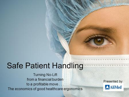 Safe Patient Handling Turning No-Lift from a financial burden to a profitable move... The economics of good healthcare ergonomics Presented by.