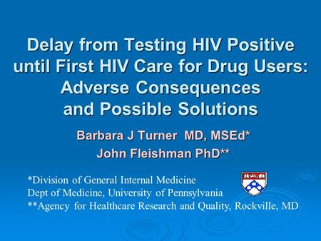 Delay from Testing HIV Positive until First HIV Care for Drug Users: Adverse Consequences and Possible Solutions Barbara J Turner MD, MSEd* John Fleishman.