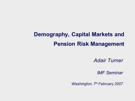 Demography, Capital Markets and Pension Risk Management Adair Turner IMF Seminar Washington, 7 th February 2007.