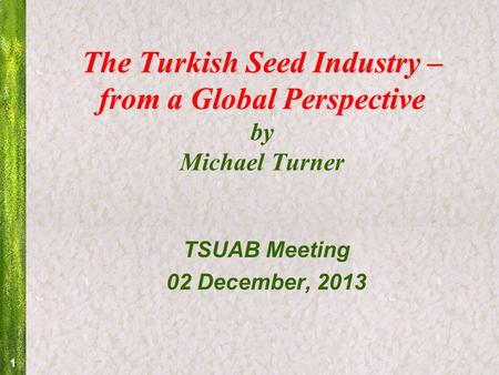 1 The Turkish Seed Industry – from a Global Perspective The Turkish Seed Industry – from a Global Perspective by Michael Turner TSUAB Meeting 02 December,