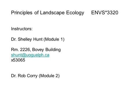 Principles of Landscape Ecology ENVS*3320 Instructors: Dr. Shelley Hunt (Module 1) Rm. 2226, Bovey Building x53065 Dr. Rob Corry (Module.