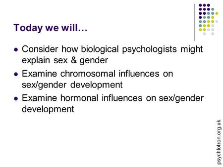 Today we will… Consider how biological psychologists might explain sex & gender Examine chromosomal influences on sex/gender development Examine hormonal.