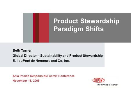 Product Stewardship Paradigm Shifts Beth Turner Global Director – Sustainability and Product Stewardship E. I duPont de Nemours and Co, Inc. Asia Pacific.