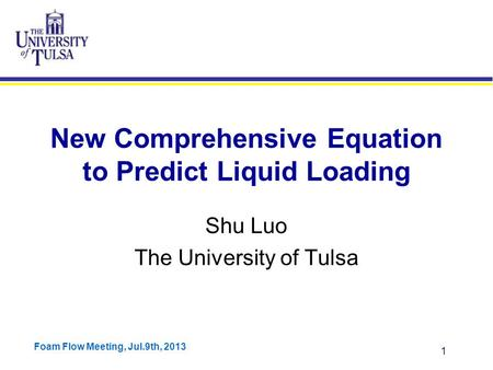 Foam Flow Meeting, Jul.9th, 2013 1 New Comprehensive Equation to Predict Liquid Loading Shu Luo The University of Tulsa.