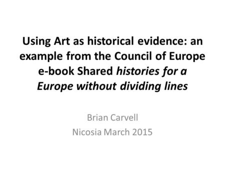 Using Art as historical evidence: an example from the Council of Europe e-book Shared histories for a Europe without dividing lines Brian Carvell Nicosia.