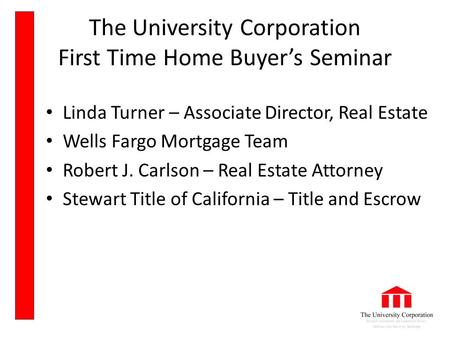 The University Corporation First Time Home Buyer's Seminar Linda Turner – Associate Director, Real Estate Wells Fargo Mortgage Team Robert J. Carlson –