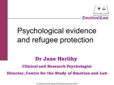 Dr Jane Herlihy Clinical and Research Psychologist Director, Centre for the Study of Emotion and Law Psychological evidence and refugee protection © Centre.