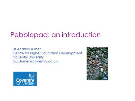 Pebblepad: an introduction Dr Andrew Turner Centre for Higher Education Development Coventry University