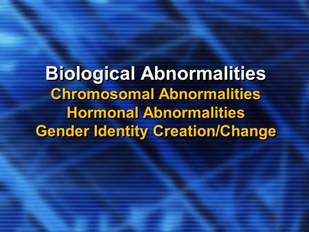 Biological Abnormalities Chromosomal Abnormalities Hormonal Abnormalities Gender Identity Creation/Change.