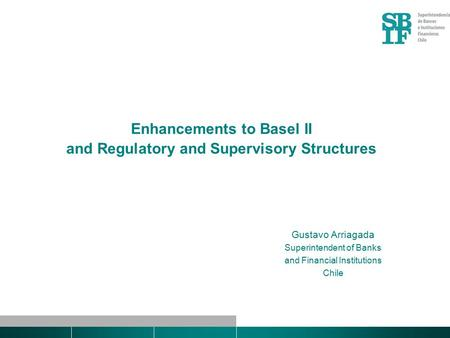 Enhancements to Basel II and Regulatory and Supervisory Structures Gustavo Arriagada Superintendent of Banks and Financial Institutions Chile.