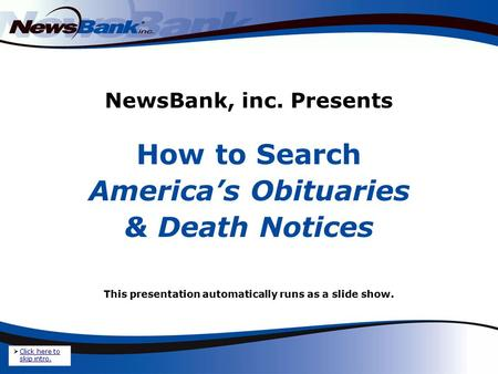 NewsBank, inc. Presents How to Search America's Obituaries & Death Notices This presentation automatically runs as a slide show.  Click here to skip intro.
