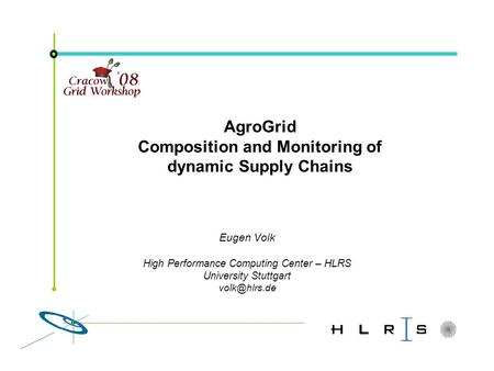 Eugen Volk High Performance Computing Center – HLRS University Stuttgart AgroGrid Composition and Monitoring of dynamic Supply Chains.