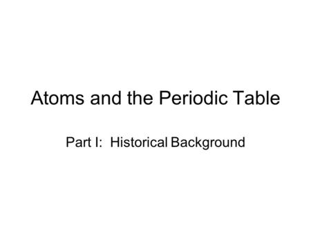 Atoms and the Periodic Table Part I: Historical Background.