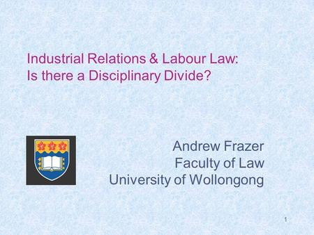 1 Industrial Relations & Labour Law: Is there a Disciplinary Divide? Andrew Frazer Faculty of Law University of Wollongong.