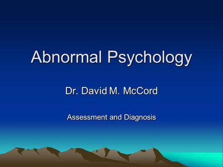 Abnormal Psychology Dr. David M. McCord Assessment and Diagnosis.